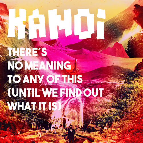 "KANOI ""There´s no meaning to any of this (until we find out what it is )"